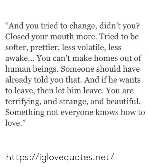 "Beautiful, Love, and How To: ""And you tried to change, didn't you?  Closed your mouth more. Tried to be  softer, prettier, less volatile, less  awake... You can't make homes out of  human beings. Someone should have  already told you that. And if he wants  to leave, then let him leave. You are  terrifying, and strange, and beautiful  Something not everyone knows how to  love.  5 https://iglovequotes.net/"