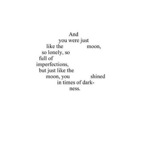 Moon, Dark, and The Moon: And  you were just  like the  so lonely, so  moon,  full of  imperfections,  but just like the  moon, you  shined  in times of dark-  ness