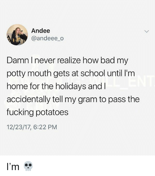 Bad, Fucking, and Memes: Andee  @andeee_o  Damn I never realize how bad my  potty mouth gets at school until I'm  home for the holidays and I  accidentally tell my gram to pass the  fucking potatoes  12/23/17, 6:22 PM I'm 💀