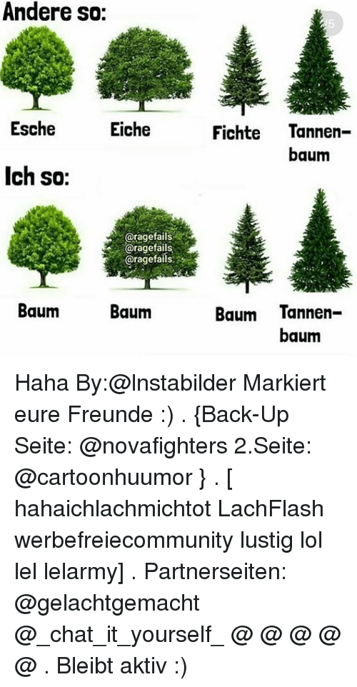 Iched: Andere so:  Esche  Eiche  Fichte Tannen  baum  Ich so:  @ragefails  @ragefails  @ragefails  Baum  Baum  Baum Tannen-  baum Haha By:@lnstabilder Markiert eure Freunde :) . {Back-Up Seite: @novafighters 2.Seite: @cartoonhuumor } . [ hahaichlachmichtot LachFlash werbefreiecommunity lustig lol lel lelarmy] . Partnerseiten: @gelachtgemacht @_chat_it_yourself_ @ @ @ @ @ . Bleibt aktiv :)