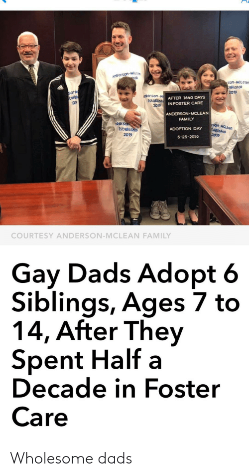 Family, Wholesome, and Gay: ANDerson-McLe  hep  son-MCLear  aBlished  2019  soN  talsh  nperson-MAFTER 1640 DAYS  EstaBlish INFOSTER CARE  2019  ANDERSON-MCLEAN  FAMILY  person  EStaBlisheo  2019  son-MCLean  aBlishe  2019  ADOPTION DAY  5-23-2019  COURTESY ANDERSON-MCLEAN FAMILY  Gay Dads Adopt 6  Siblings, Ages 7 to  14, After They  Spent Half a  Decade in Foster  Care Wholesome dads