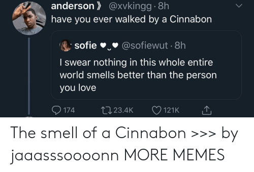 Entire World: anderson@xvkingg.8h  have you ever walked by a Cinnabon  sofie  @sofiewut 8h  I swear nothing in this whole entire  world smells better than the person  you love  174  L23.4K  121K The smell of a Cinnabon >>> by jaaasssoooonn MORE MEMES