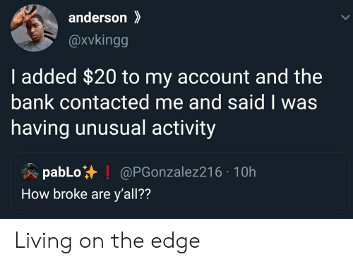 pablo: anderson  @xvkingg  I added $20 to my account and the  bank contacted me and said I was  having unusual activity  pabLo  How broke are y'all??  @PGonzalez216 10h Living on the edge