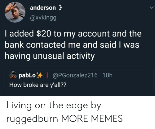 Dank, Memes, and Target: anderson  @xvkingg  I added $20 to my account and the  bank contacted me and said I was  having unusual activity  pabLo  How broke are y'all??  @PGonzalez216 10h Living on the edge by ruggedburn MORE MEMES