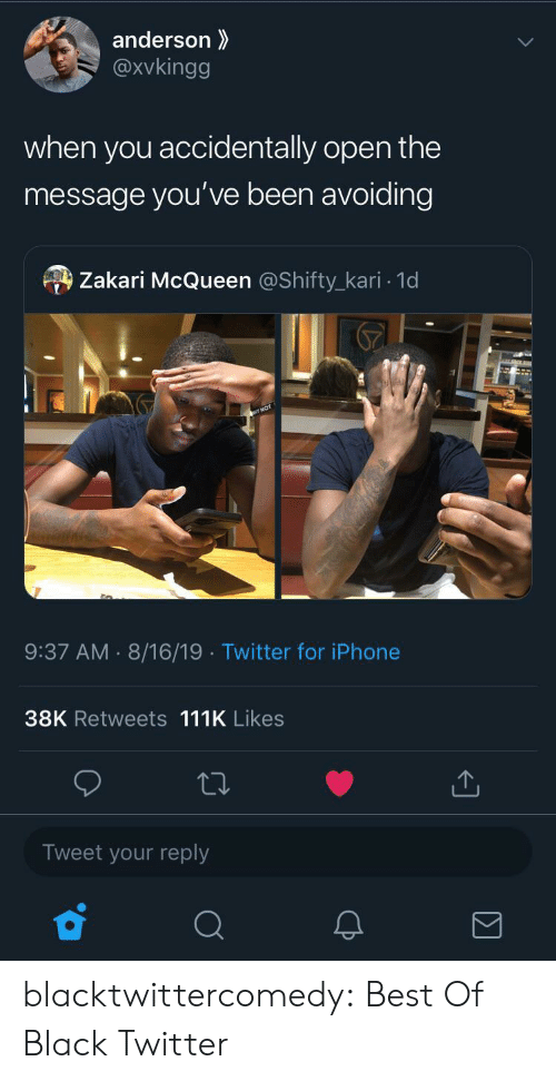 Iphone, Tumblr, and Twitter: anderson  @xvkingg  when you  accidentally open the  message you've been avoiding  Zakari McQueen @Shifty_kari 1d  9:37 AM 8/16/19 Twitter for iPhone  38K Retweets 111K Likes  Tweet your reply blacktwittercomedy:  Best Of Black Twitter