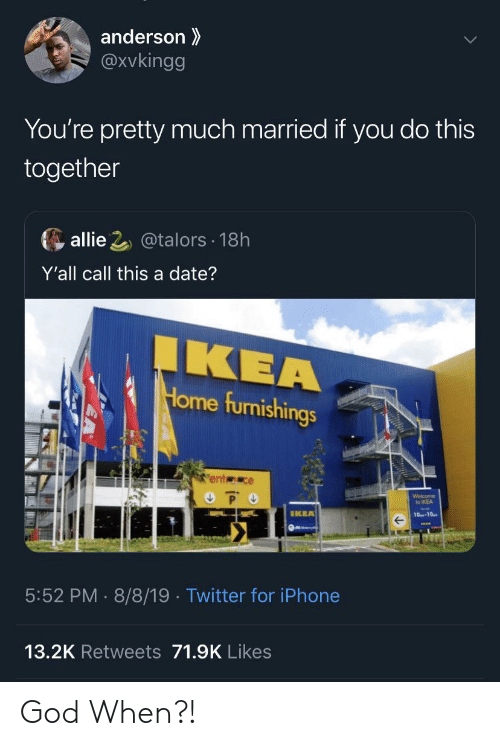 P O: anderson  @Xvkingg  You're pretty much married if you do this  together  allie 2@talors 18h  Y'all call this a date?  IKEA  Home furnishings  ent ce  P O  Welcome  to IKEA  IKEA  10-10  5:52 PM 8/8/19 . Twitter for iPhone  13.2K Retweets 71.9K Likes God When?!