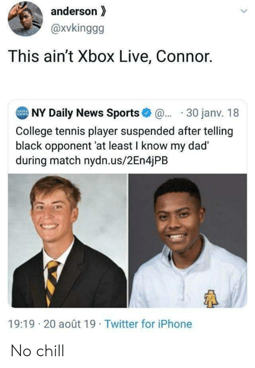 Chill, College, and Dad: anderson  @xvkinggg  This ain't Xbox Live, Connor.  NY Daily News Sports@30 janv. 18  DAILY  NEWS  College tennis player suspended after telling  black opponent 'at least I know my dad  during match nydn.us/2En4jPB  19:19 20 août 19 Twitter for iPhone No chill