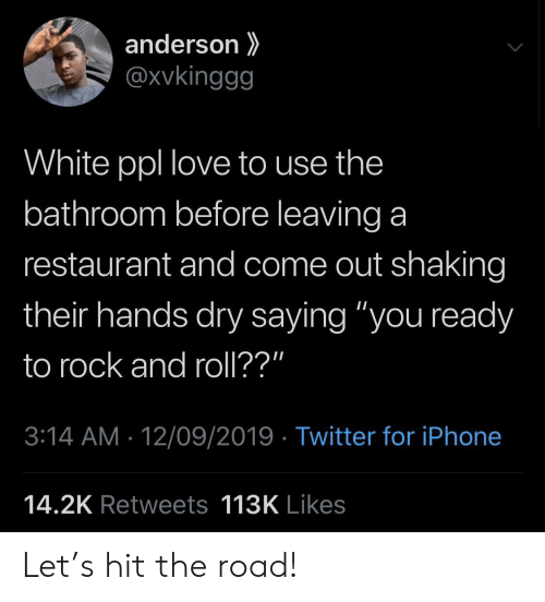 """3.14: anderson  @xvkinggg  White ppl love to use the  bathroom before leaving a  restaurant and come out shaking  their hands dry saying """"you ready  to rock and roll??""""  3:14 AM 12/09/2019 Twitter for iPhone  14.2K Retweets 113K Likes Let's hit the road!"""