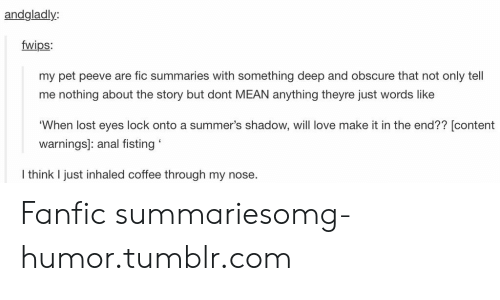 Love, Omg, and Tumblr: andgladly:  fwips:  my pet peeve are fic summaries with something deep and obscure that not only tell  me nothing about the story but dont MEAN anything theyre just words like  'When lost eyes lock onto a summer's shadow, will love make it in the end?? [contenft  warnings]: anal fisting  I think I just inhaled coffee through my nose. Fanfic summariesomg-humor.tumblr.com