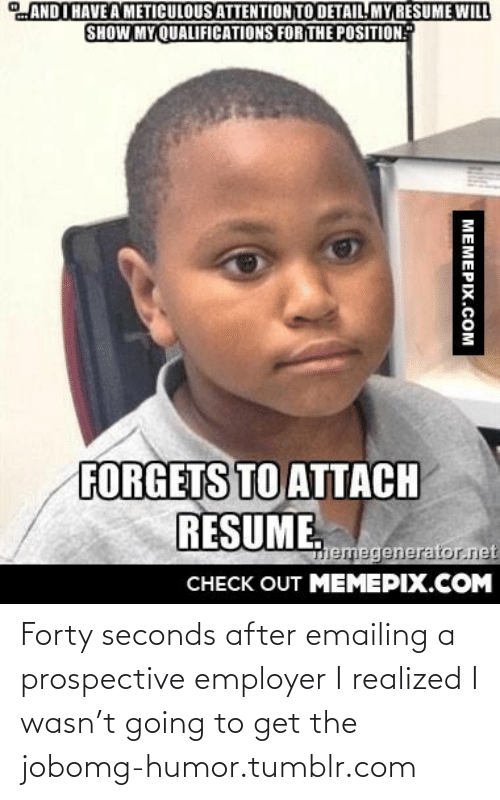 Will Show: ANDI HAVE A METICULOUS ATTENTION TO DETAIL. MY RESUME WILL  SHOW MY QUALIFICATIONS FOR THE POSITION  FORGETS TO ATTACH  RESUME.  Themegenerator.net  CНECK OUT MEМЕРIХ.COM  MEMEPIX.COM Forty seconds after emailing a prospective employer I realized I wasn't going to get the jobomg-humor.tumblr.com