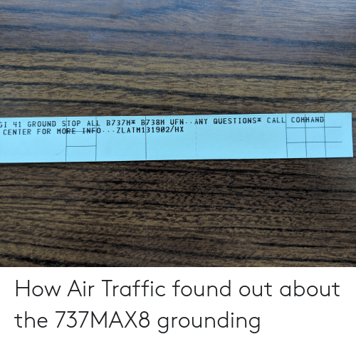Traffic, How, and Air: ANDI  OUND STOP ALL B737HK B 7 3 8H UF ANT QUESTIONS  CENTER FOR MORE INFO . .ZLATM131902/HX How Air Traffic found out about the 737MAX8 grounding