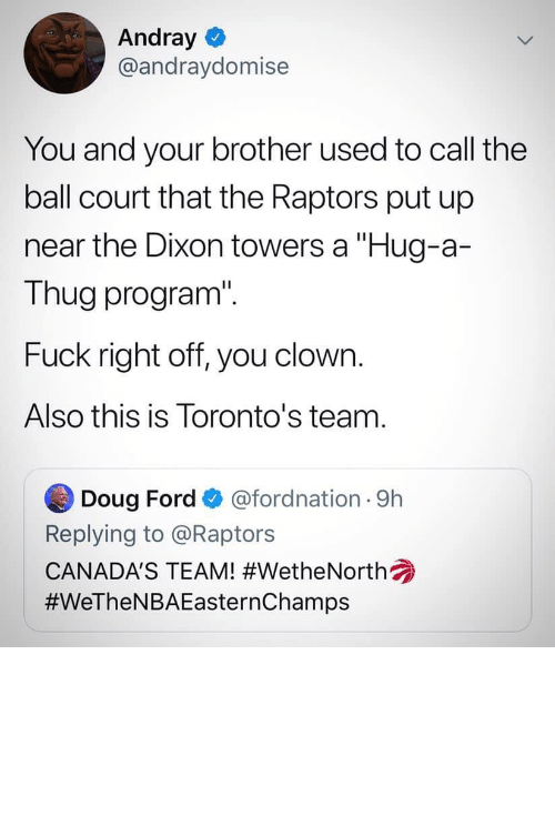 """Doug Ford: Andray O  @andraydomise  You and your brother used to call the  ball court that the Raptors put up  near the Dixon towers a """"Hug-a-  Thug program"""".  Fuck right off, you clown.  Also this is Toronto's team.  Doug Ford  @fordnation 9h  Replying to @Raptors  CANADA'S TEAM! What do you mean things I've said in the past don't go away?"""