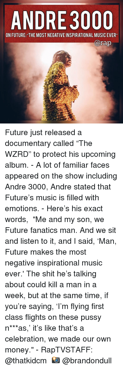 """Andre 3000, Future, and Memes: ANDRE 3000  ON FUTURE: THE MOST HEBATIVE INSPIRATIONAL MUSIC EVER  @rap Future just released a documentary called """"The WZRD"""" to protect his upcoming album. - A lot of familiar faces appeared on the show including Andre 3000, Andre stated that Future's music is filled with emotions. - Here's his exact words,  """"Me and my son, we Future fanatics man. And we sit and listen to it, and I said, 'Man, Future makes the most negative inspirational music ever.' The shit he's talking about could kill a man in a week, but at the same time, if you're saying, 'I'm flying first class flights on these pussy n***as,' it's like that's a celebration, we made our own money."""" - RapTVSTAFF: @thatkidcm 📸 @brandondull"""