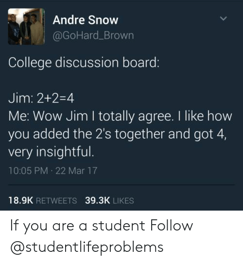 College, Tumblr, and Wow: Andre Snow  @GoHard_Brown  College discussion board:  Jim: 2+2-4  Me: Wow Jim I totally agree. I like how  you added the 2's together and got 4,  very insightful.  10:05 PM 22 Mar 17  18.9K RETWEETS  39.3K LIKES If you are a student Follow @studentlifeproblems
