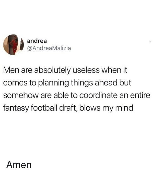 Fantasy football: andrea  @AndreaMalizia  Men are absolutely useless when it  comes to planning things ahead but  somehow are able to coordinate an entire  fantasy football draft, blows my mind Amen