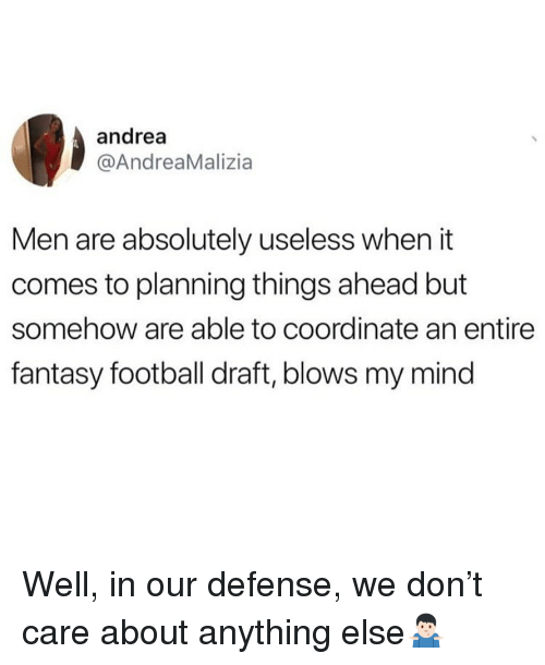 Fantasy football: andrea  @AndreaMalizia  Men are absolutely useless when it  comes to planning things ahead but  somehow are able to coordinate an entire  fantasy football draft, blows my mind Well, in our defense, we don't care about anything else🤷🏻♂️