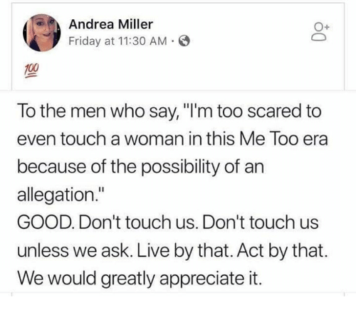 """Friday, Memes, and Appreciate: Andrea Miller  Friday at 11:30 AM  O+  To the men who say, """"I'm too scared to  even touch a woman in this Me Too era  because of the possibility of an  allegation.""""  GOOD. Don't touch us. Don't touch us  unless we ask. Live by that. Act by that  We would greatly appreciate it."""