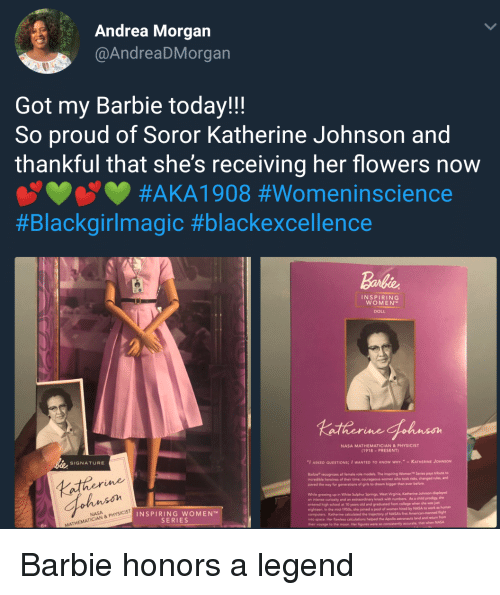"Courageous: Andrea Morgan  @AndreaDMorgan  Got my Barbie today!!  So proud of Soror Katherine Johnson and  thankful that she's receiving her flowers now  #AKAI 908 #Womenínscience  #Blackgirlmagic #blackexcellence  Barbie  INSPIRING  WOMEN  DOLL  NASA MATHEMATICIAN&PHYSICIST  (1918-PRESENT)  SIGNATURE  ""I ASKED QUESTIONS; I WANTED TO KNOW WHY."" -KATHERINE JOHNSON  Barbie recognizes all female role models. The Inspiring Women Series pays tribute to  ncredible heroines of their  paved the way for generations of girls to dream bigger than ever before.  time; courageous women who took risks, changed nules, and  Lather  ohnson  While growing up in White Sulphur Springs, West Vieginia, Katherine Johnson displayed  an intense curiosity and an extraordinary knack with numbers. As a child prodigy, she  entered high school at 10 years old and graduated from college when she was jat  eighteen. In the mid-1950s, she joined a pool of women hired by  computers. Katherine caloulated the trajectory of NASA's first  into  NASA to work as human  INSPIRING WOMEN  SERIES  flight  calculations helped the Apollo astronauts land and returm from  space. Her flawless  helped  that when NASA  MATHEMATI Barbie honors a legend"