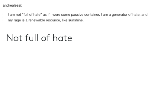 "Resource: andrealessi:  I am not ""full of hate"" as if I were some passive container. I am a generator of hate, and  my rage is a renewable resource, like sunshine. Not full of hate"