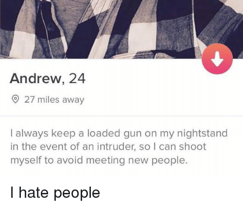the event: Andrew, 24  27 miles away  I always keep a loaded gun on my nightstand  in the event of an intruder, so I can shoot  myself to avoid meeting new people. I hate people