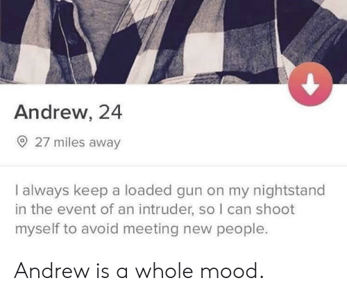 the event: Andrew, 24  O 27 miles away  I always keep a loaded gun on my nightstand  in the event of an intruder, so I can shoot  myself to avoid meeting new people. Andrew is a whole mood.