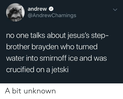 Crucified: andrew  @AndrewChamings  no one talks about jesus's step-  brother brayden who turned  water into smirnoff ice and was  crucified on a jetski A bit unknown