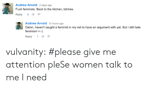 Give Me Attention: Andrew Arnold 2 days ago  Fuck feminists. Back to the kitchen, bitches.  Reply 2  Andrew Arnold 10 hours ago  Damn, haven't caught a feminist in my net to have an argument with yet. But I still hate  feminism -  Reply vulvanity:  #please give me attention pleSe women talk to me I need