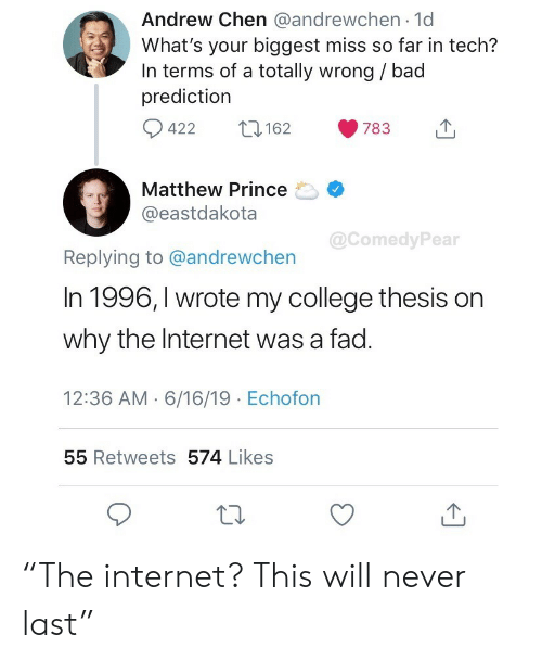 "Prediction: Andrew Chen @andrewchen 1d  What's your biggest miss so far in tech?  In terms of a totally wrong / bad  prediction  422  162  783  Matthew Prince  @eastdakota  @ComedyPear  Replying to @andrewchen  In 1996, I wrote my college thesis on  why the Internet was a fad.  12:36 AM 6/16/19 Echofon  55 Retweets 574 Likes ""The internet? This will never last"""