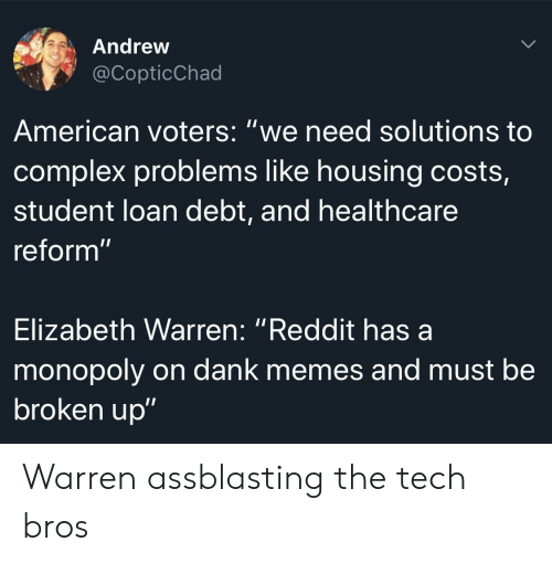 "Complex, Dank, and Elizabeth Warren: Andrew  @CopticChad  American voters: ""we need solutions to  complex problems like housing costs,  student loan debt, and healthcare  reform""  Elizabeth Warren: ""Reddit has a  monopoly on dank memes and must be  broken up"" Warren assblasting the tech bros"