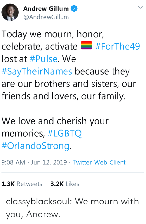 Mourn: Andrew Gillum  @AndrewGillum  Today we mourn, honor,  celebrate, activate  V  #ForThe49  lost at #Pulse. We  #SayTheirNames because they  are our brothers and sisters, our  friends and lovers, our family.  We love and cherish your  memories, #LGBTQ  #OrlandoStrong.  9:08 AM Jun 12, 2019 Twitter Web Client  3.2K Likes  1.3K Retweets classyblacksoul:  We mourn with you, Andrew.