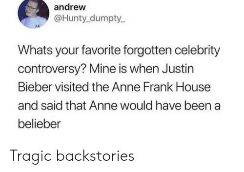 Justin Bieber: andrew  @Hunty dumpty  AD  Whats your favorite forgotten celebrity  controversy? Mine is when Justin  Bieber visited the Anne Frank House  and said that Anne would have been a  belieber Tragic backstories
