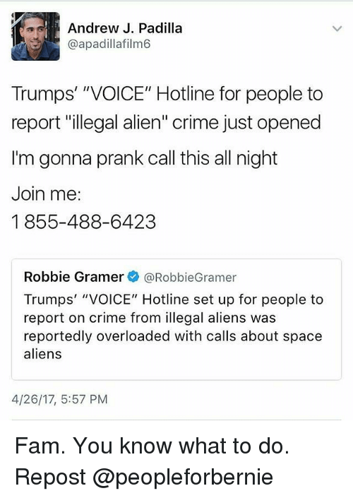 """Illegal Alien: Andrew J. Padilla  @apadillafilm6  Trumps' """"VOICE"""" Hotline for people to  report """"illegal alien"""" crime just opened  I'm gonna prank call this all night  Join me:  1855-488-6423  Robbie Gramer  @Robbie Gramer  Trumps' """"VOICE"""" Hotline set up for people to  report on crime from illegal aliens was  reportedly overloaded with calls about space  aliens  4/26/17, 5:57 PM Fam. You know what to do. Repost @peopleforbernie"""
