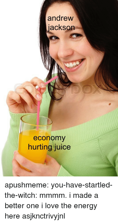 Energy, Juice, and Love: andrew  jackson  economy  hurting juice apushmeme:  you-have-startled-the-witch: mmmm. i made a better one  i love the energy here asjknctrivyjnl