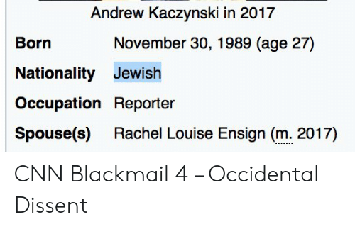 Occidental Dissent: Andrew Kaczynski in 2017  November 30, 1989 (age 27)  Born  Nationality Jewish  Occupation Reporter  Rachel Louise Ensign (m. 2017)  Spouse(s) CNN Blackmail 4 – Occidental Dissent