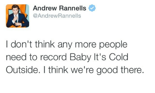 Baby, It's Cold Outside: Andrew Rannells  @AndrewRannells  I don't think any more people  need to record Baby It's Cold  Outside. I think we're good there