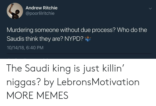 Dank, Memes, and Target: Andrew Ritchie  @poorlilritchie  Murdering someone without due process? Who do the  Saudis think they are? NYPD?  10/14/18, 6:40 PM The Saudi king is just killin' niggas? by LebronsMotivation MORE MEMES