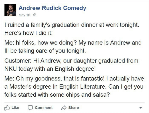 Work, Masters, and Today: Andrew Rudick Comedy  May 16  I ruined a family's graduation dinner at work tonight.  Here's how I did it:  Me: hi folks, how we doing? My name is Andrew and  Ill be taking care of you tonight.  Customer: Hi Andrew, our daughter graduated from  NKU today with an English degree!  Me: Oh my goodness, that is fantastic! I actually have  a Master's degree in English Literature. Can I get you  folks started with some chips and salsa?  Like  Comment  Share