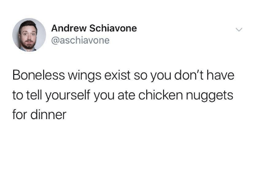 nuggets: Andrew Schiavone  @aschiavone  Boneless wings exist so you don't have  to tell yourself you ate chicken nuggets  for dinner