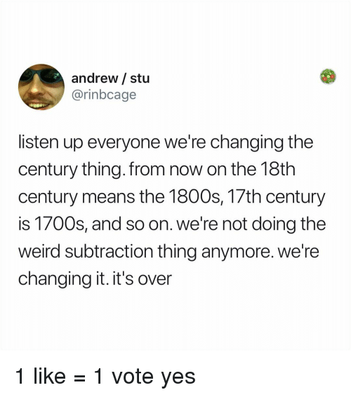 listen up: andrew / stu  @rinbcage  listen up everyone we're changing the  century thing.from now on the 18th  century means the 1800s, 17th century  is 1700s, and so on. we're not doing the  weird subtraction thing anymore. we're  changing it. it's over 1 like = 1 vote yes