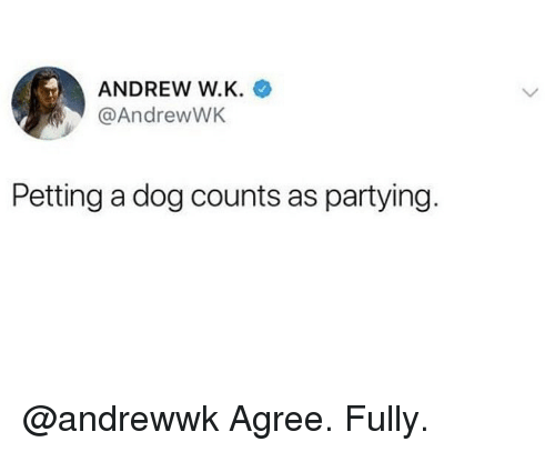 Memes, 🤖, and Dog: ANDREW W.K.  @AndrewWK  Petting a dog counts as partying @andrewwk Agree. Fully.