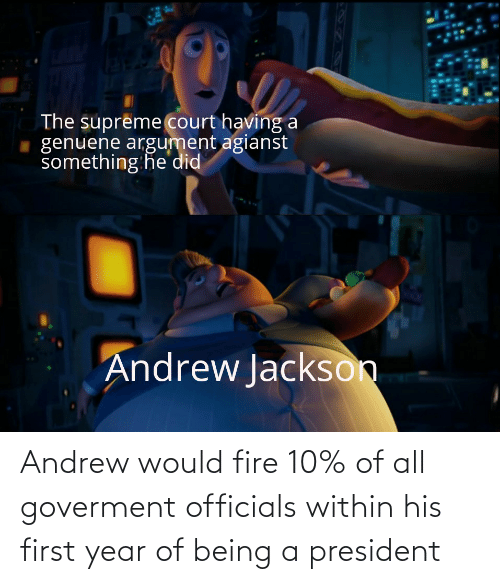 andrew: Andrew would fire 10% of all goverment officials within his first year of being a president