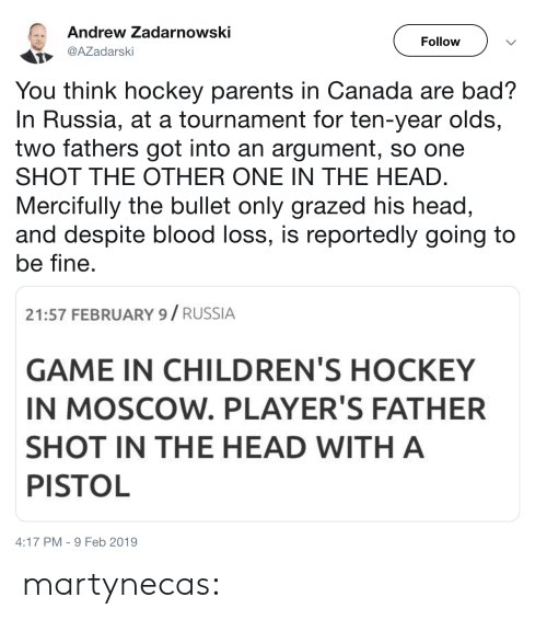 shot in the head: Andrew Zadarnowski  Follow  AZadarski  You think hockey parents in Canada are bad?  In Russia, at a tournament for ten-year olds,  two fathers got into an argument, so one  SHOT THE OTHER ONE IN THE HEAD  Mercifully the bullet only grazed his head,  and despite blood loss, is reportedly going to  be fine  21:57 FEBRUARY 9/ RUSSIA  GAME IN CHILDREN'S HOCKEY  IN MOSCOW. PLAYER'S FATHER  SHOT IN THE HEAD WITH A  PISTOL  4:17 PM-9 Feb 2019 martynecas: