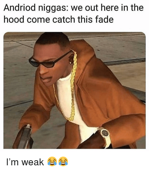In The Hood: Andriod niggas: we out here in the  hood come catch this fade I'm weak 😂😂