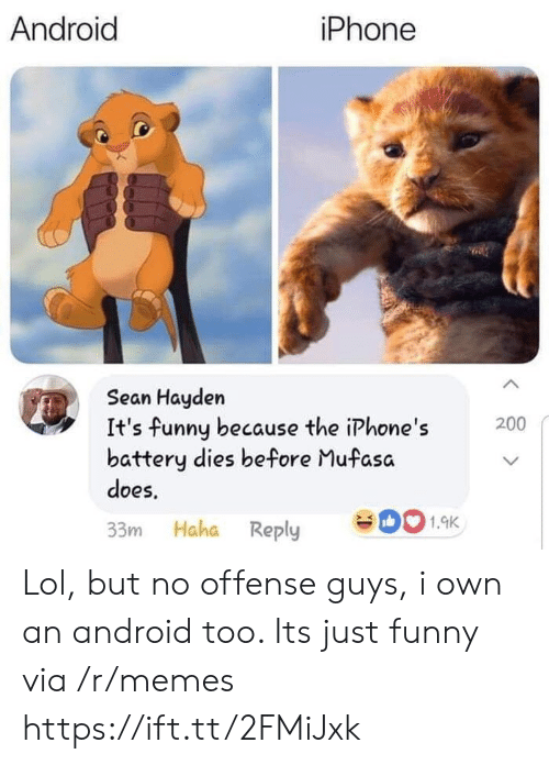 Its Funny Because: Android  iPhone  Sean Hayden  It's funny because the iPhone's  battery dies before Mufasa  does,  200  33m Haha Reply 001.9K Lol, but no offense guys, i own an android too. Its just funny via /r/memes https://ift.tt/2FMiJxk