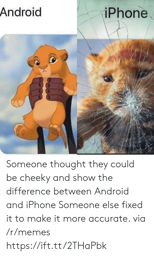 cheeky: Android  iPhone Someone thought they could be cheeky and show the difference between Android and iPhone Someone else fixed it to make it more accurate. via /r/memes https://ift.tt/2THaPbk