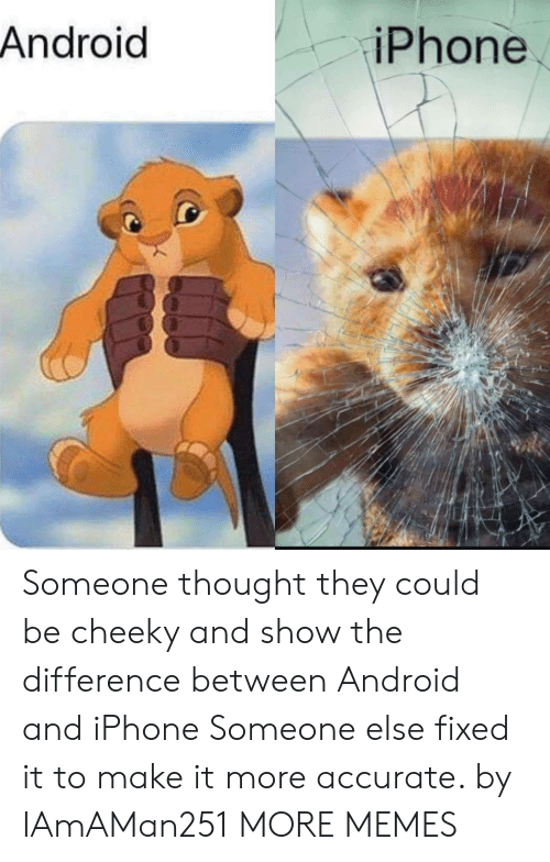 cheeky: Android  iPhone Someone thought they could be cheeky and show the difference between Android and iPhone Someone else fixed it to make it more accurate. by IAmAMan251 MORE MEMES