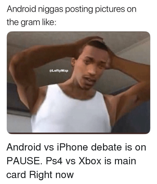 Android, Funny, and Iphone: Android niggas posting pictures on  the gram like:  @LeftyWzp Android vs iPhone debate is on PAUSE. Ps4 vs Xbox is main card Right now
