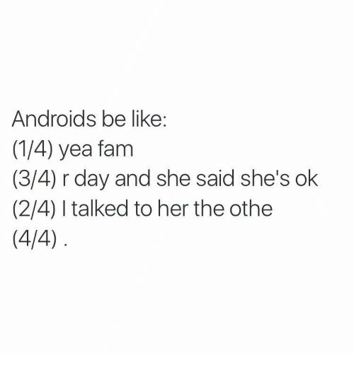 Shes Ok: Androids be like:  (1/4) yea fam  (3/4) r day and she said she's ok  (2/4) I talked to her the othe  (4/4)