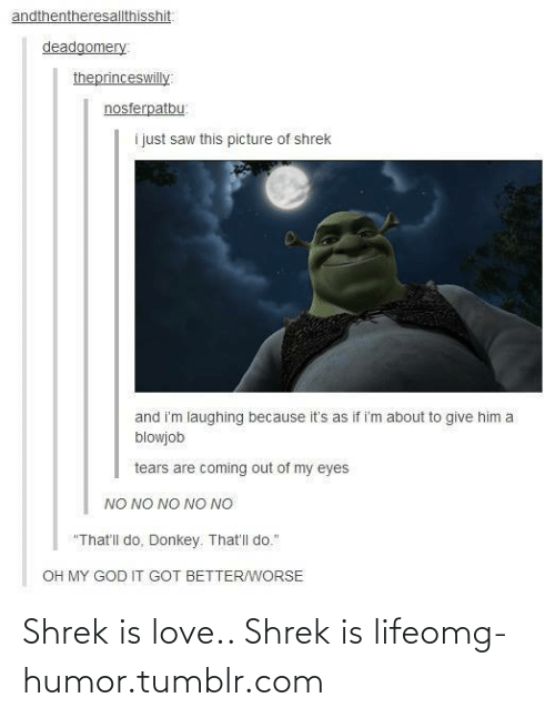"""shrek is life: andthentheresallthisshit:  deadgomery  theprinceswilly:  nosferpatbu:  i just saw this picture of shrek  and i'm laughing because it's as if i'm about to give him a  blowjob  tears are coming out of my eyes  NO NO NO NO NO  """"That'll do, Donkey. That'll do.""""  OH MY GOD IT GOT BETTER/WORSE Shrek is love.. Shrek is lifeomg-humor.tumblr.com"""