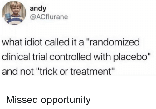 """Opportunity, Idiot, and Placebo: andy  @ACflurane  what idiot called it a """"randomized  clinical trial controlled with placebo""""  and not """"trick or treatment"""" Missed opportunity"""